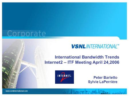 Www.vsnlinternational.com International Bandwidth Trends Internet2 – ITF Meeting April 24,2006 Peter Barletto Sylvie LaPerrière.