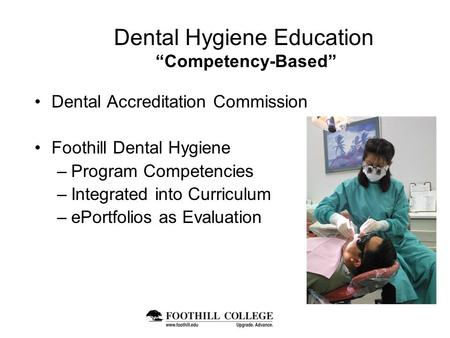 "Dental Hygiene Education ""Competency-Based"" Dental Accreditation Commission Foothill Dental Hygiene –Program Competencies –Integrated into Curriculum –ePortfolios."