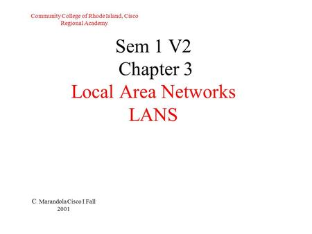 Sem 1 V2 Chapter 3 Local Area Networks LANS C. Marandola Cisco I Fall 2001 Community College of Rhode Island, Cisco Regional Academy.