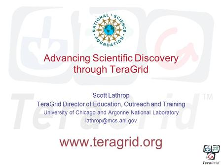 Advancing Scientific Discovery through TeraGrid Scott Lathrop TeraGrid Director of Education, Outreach and Training University of Chicago and Argonne National.