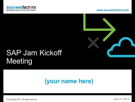 SAP Jam Kickoff Meeting (your name here) April 11, 2013 © Copyright 2013. All rights reserved.