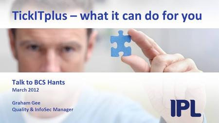 TickITplus – what it can do for you Talk to BCS Hants March 2012 Graham Gee Quality & InfoSec Manager.