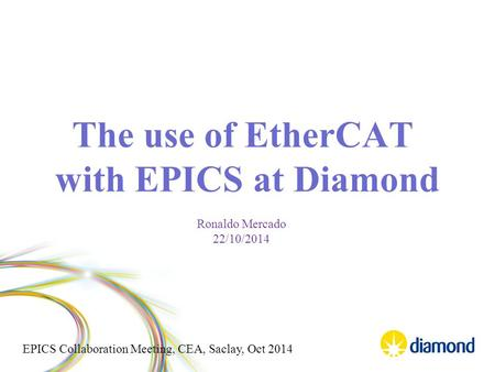 EPICS Collaboration Meeting, CEA, Saclay, Oct 2014 The use of EtherCAT with EPICS at Diamond Ronaldo Mercado 22/10/2014.