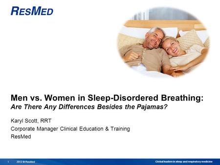 2012 © ResMed11 Global leaders in sleep and respiratory medicine Men vs. Women in Sleep-Disordered Breathing: Are There Any Differences Besides the Pajamas?