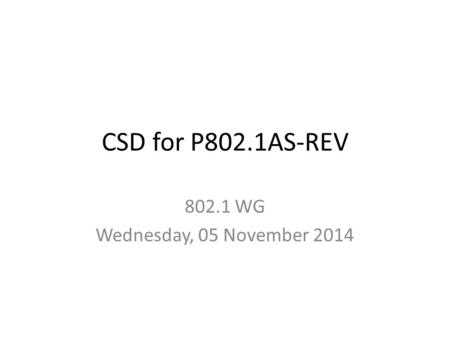 CSD for P802.1AS-REV 802.1 WG Wednesday, 05 November 2014.
