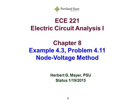 1 ECE 221 Electric Circuit Analysis I Chapter 8 Example 4.3, Problem 4.11 Node-Voltage Method Herbert G. Mayer, PSU Status 1/19/2015.