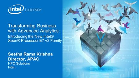 Transforming Business with Advanced Analytics: Introducing the New Intel® Xeon® Processor E7 v2 Family Seetha Rama Krishna Director, APAC HPC Solutions.