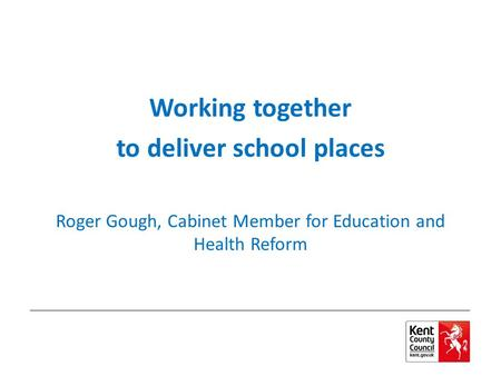 Working together to deliver school places Roger Gough, Cabinet Member for Education and Health Reform.