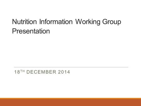 Nutrition Information Working Group Presentation 18 TH DECEMBER 2014.