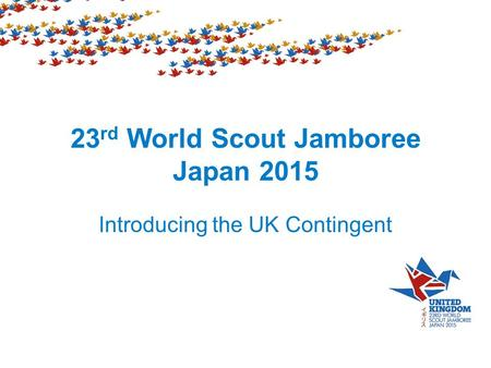 23 rd World Scout Jamboree Japan 2015 Introducing the UK Contingent.