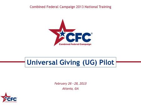 Combined Federal Campaign 2013 National Training Universal Giving (UG) Pilot February 26 - 28, 2013 Atlanta, GA.