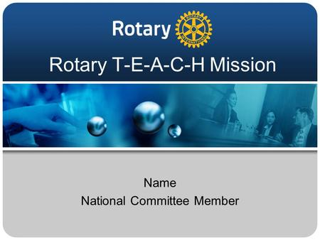 Rotary T-E-A-C-H Mission Name National Committee Member.