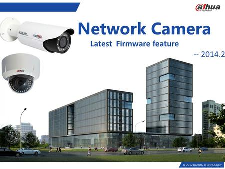 © 2012 DAHUA TECHNOLOGY Network Camera Latest Firmware feature -- 2014.2.