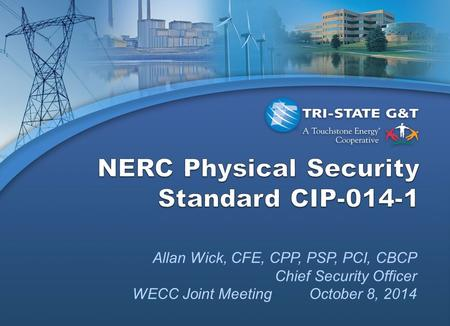 Allan Wick, CFE, CPP, PSP, PCI, CBCP Chief Security Officer WECC Joint Meeting October 8, 2014.