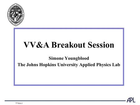 VV&A-1 VV&A Breakout Session Simone Youngblood The Johns Hopkins University Applied Physics Lab.
