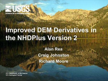 U.S. Department of the Interior U.S. Geological Survey Improved DEM Derivatives in the NHDPlus Version 2 Alan Rea Craig Johnston Richard Moore.