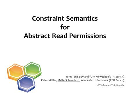 Constraint Semantics for Abstract Read Permissions 28 th July 2014, FTfJP, Uppsala John Tang Boyland (UW-Milwaukee/ETH Zurich) Peter Müller, Malte Schwerhoff,