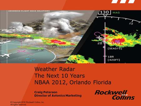 © Copyright 2010 Rockwell Collins, Inc. All rights reserved. Weather Radar The Next 10 Years NBAA 2012, Orlando Florida Craig Peterson Director of Avionics.