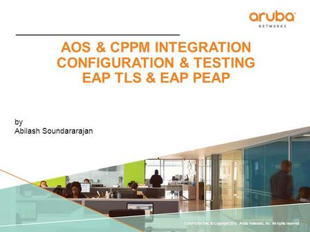 CONFIDENTIAL © Copyright 2014. Aruba Networks, Inc. All rights reserved AOS & CPPM INTEGRATION CONFIGURATION & TESTING EAP TLS & EAP PEAP by Abilash Soundararajan.