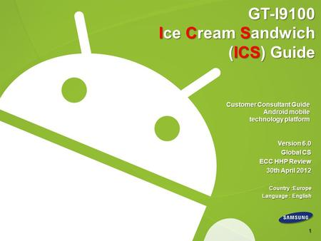 GT-I9100 Ice Cream Sandwich (ICS) Guide Customer Consultant Guide Android mobile technology platform Version 6.0 Global CS ECC HHP Review 30th April 2012.
