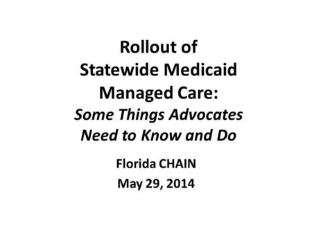 Rollout of Statewide Medicaid Managed Care: Some Things Advocates Need to Know and Do Florida CHAIN May 29, 2014.