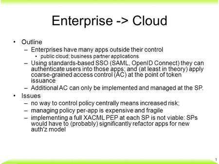 Enterprise -> Cloud Outline –Enterprises have many apps outside their control public cloud; business partner applications –Using standards-based SSO (SAML,