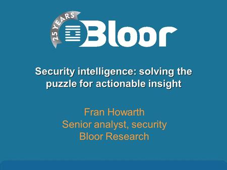 Security intelligence: solving the puzzle for actionable insight Fran Howarth Senior analyst, security Bloor Research.
