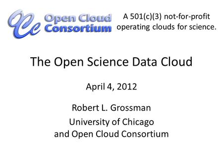 The Open Science Data Cloud Robert L. Grossman University of Chicago and Open Cloud Consortium April 4, 2012 A 501(c)(3) not-for-profit operating clouds.