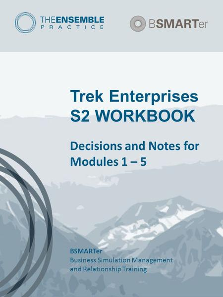 Trek Enterprises S2 WORKBOOK Decisions and Notes for Modules 1 – 5 BSMARTer Business Simulation Management and Relationship Training.