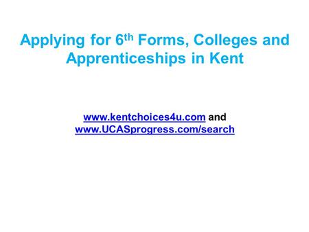 Applying for 6 th Forms, Colleges and Apprenticeships in Kent www.kentchoices4u.comwww.kentchoices4u.com and www.UCASprogress.com/search www.UCASprogress.com/search.