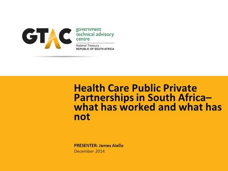 Health Care Public Private Partnerships in South Africa– what has worked and what has not PRESENTER: James Aiello December 2014.