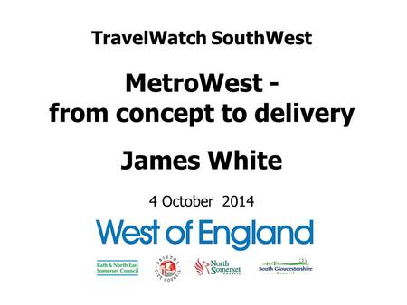 TravelWatch SouthWest MetroWest - from concept to delivery James White 4 October 2014.