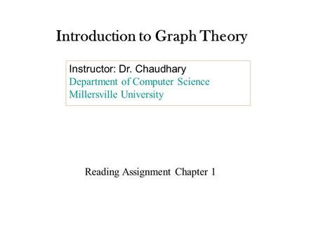 Introduction to Graph Theory Instructor: Dr. Chaudhary Department of Computer Science Millersville University Reading Assignment Chapter 1.
