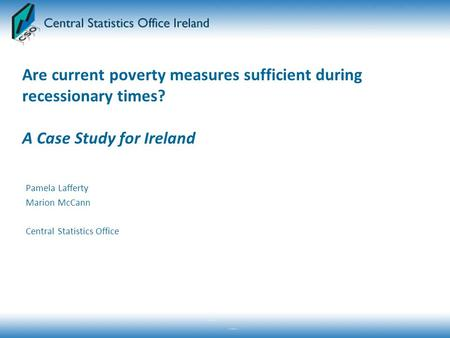 Are current poverty measures sufficient during recessionary times? A Case Study for Ireland Pamela Lafferty Marion McCann Central Statistics Office.