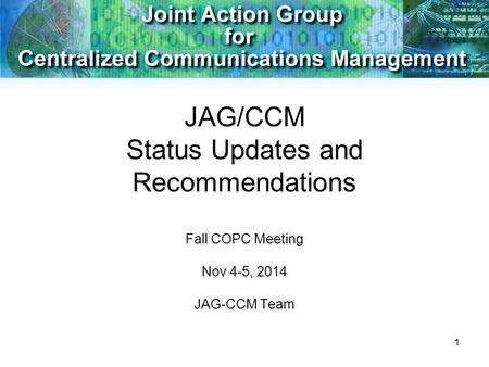 1 JAG/CCM Status Updates and Recommendations Fall COPC Meeting Nov 4-5, 2014 JAG-CCM Team.