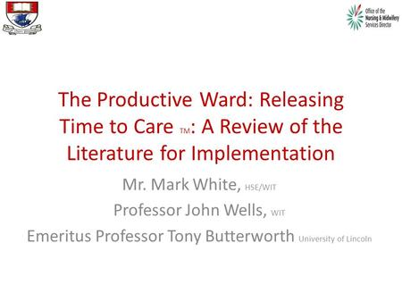 The Productive Ward: Releasing Time to Care TM : A Review of the Literature for Implementation Mr. Mark White, HSE/WIT Professor John Wells, WIT Emeritus.
