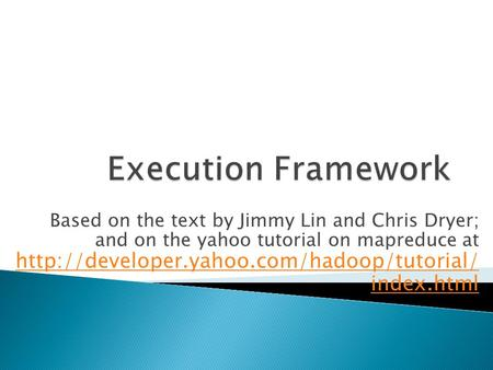 Based on the text by Jimmy Lin and Chris Dryer; and on the yahoo tutorial on mapreduce at  index.html