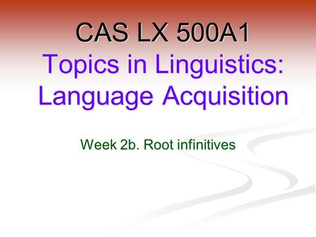 Week 2b. Root infinitives CAS LX 500A1 Topics in Linguistics: Language Acquisition.