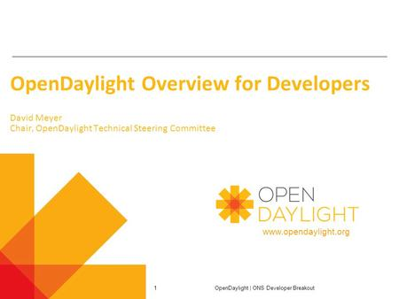 Www.opendaylight.org OpenDaylight Overview for Developers David Meyer Chair, OpenDaylight Technical Steering Committee OpenDaylight | ONS Developer Breakout.