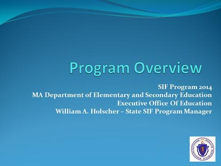 SIF Program 2014 MA Department of Elementary and Secondary Education Executive Office Of Education William A. Holscher – State SIF Program Manager.