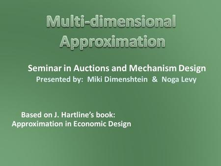 Seminar in Auctions and Mechanism Design Based on J. Hartline's book: Approximation in Economic Design Presented by: Miki Dimenshtein & Noga Levy.