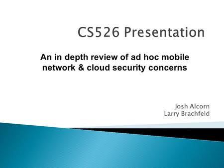 Josh Alcorn Larry Brachfeld An in depth review of ad hoc mobile network & cloud security concerns.