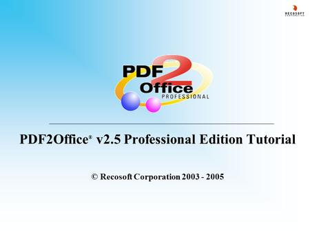 PDF2Office ® v2.5 Professional Edition Tutorial © Recosoft Corporation 2003 - 2005.