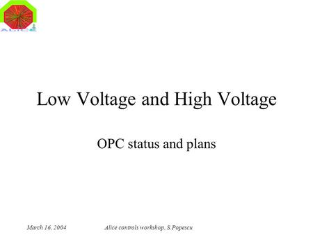 March 16, 2004Alice controls workshop, S.Popescu Low Voltage and High Voltage OPC status and plans.
