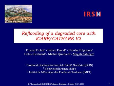 11 th International QUENCH Workshop - Karlsruhe - October 25-27, 2005 1 Reflooding of a degraded core with ICARE/CATHARE V2 Florian Fichot 1 - Fabien Duval.