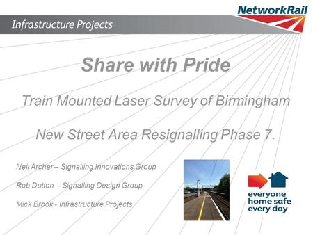 Share with Pride Train Mounted Laser Survey of Birmingham New Street Area Resignalling Phase 7. Neil Archer – Signalling Innovations Group Rob Dutton -