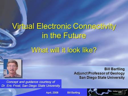 April, 2006 Bill Bartling Virtual Electronic Connectivity in the Future What will it look like? Bill Bartling Adjunct Professor of Geology San Diego State.