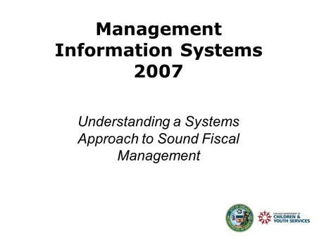 Management Information Systems 2007 Understanding a Systems Approach to Sound Fiscal Management.