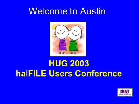 HUG 2003 halFILE Users Conference Welcome to Austin.