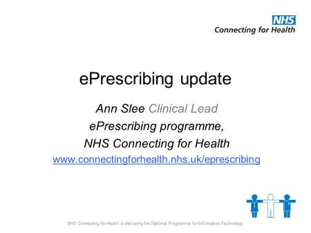NHS Connecting for Health is delivering the National Programme for Information Technology ePrescribing update Ann Slee Clinical Lead ePrescribing programme,